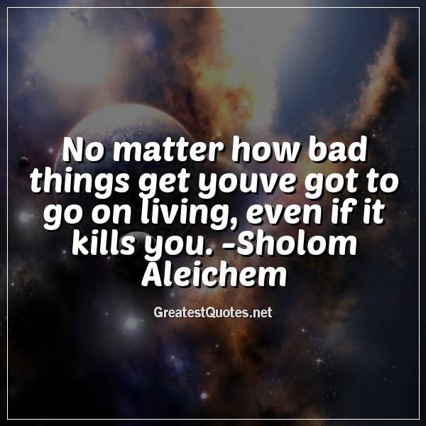 Quote: No matter how bad things get youve got to go on living, even if it kills you. -Sholom Aleichem