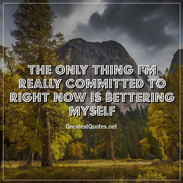 Quote: The only thing I'm really committed to right now is bettering myself.
