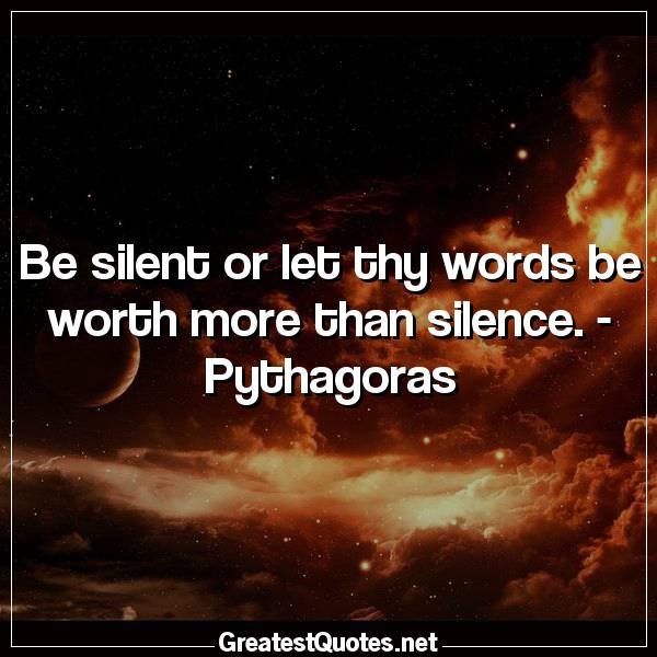 Quote: Be silent or let thy words be worth more than silence. - Pythagoras