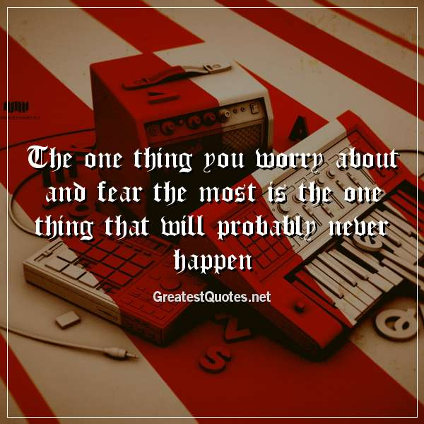 The one thing you worry about and fear the most is the one thing that will probably never happen.