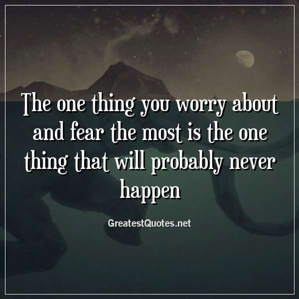 Quote: The one thing you worry about and fear the most is the one thing that will probably never happen.