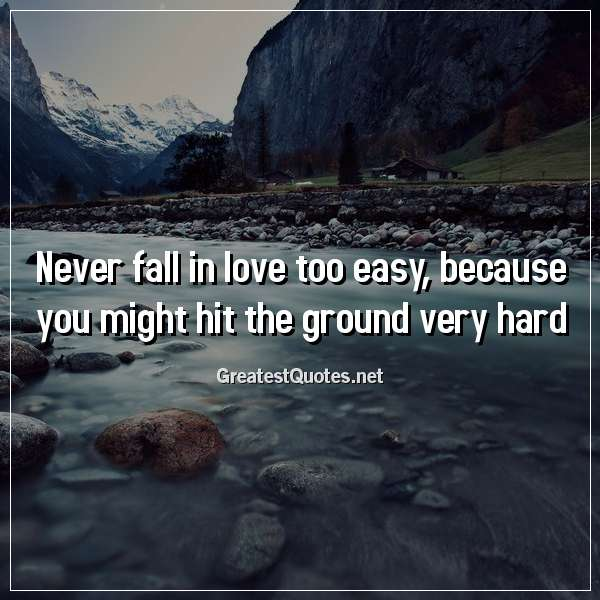 Never fall in love too easy, because you might hit the ground very hard.