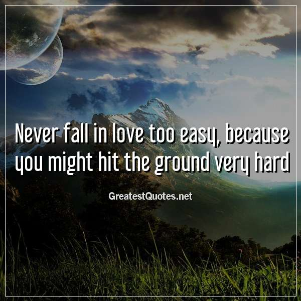 Never fall in love too easy, because you might hit the ground very hard