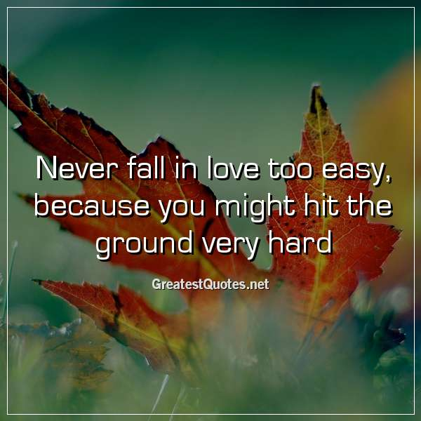 Quote: Never fall in love too easy, because you might hit the ground very hard.