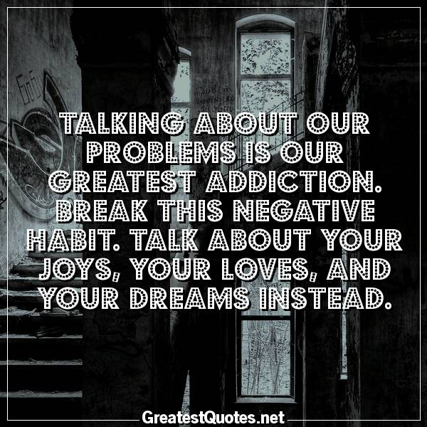 Talking about our problems is our greatest addiction. Break this negative habit. Talk about your joys, your loves, and your dreams instead.