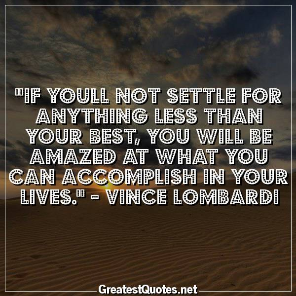 Quote: If youll not settle for anything less than your best, you will be amazed at what you can accomplish in your lives. - Vince Lombardi