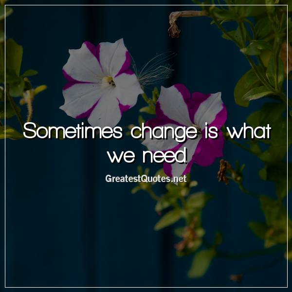 Sometimes change is what we need.