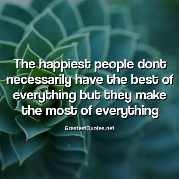 Quote: The happiest people dont necessarily have the best of everything but they make the most of everything.