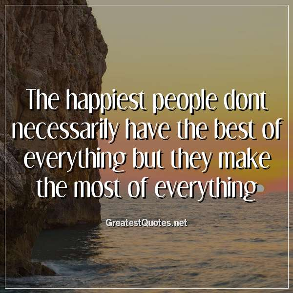 The happiest people dont necessarily have the best of everything but they make the most of everything.
