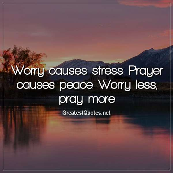 Quote: Worry causes stress. Prayer causes peace. Worry less, pray more.