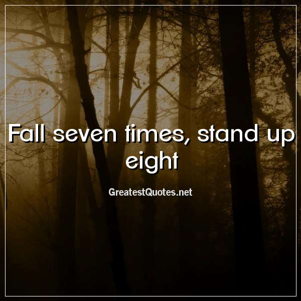 Quote: Fall seven times, stand up eight.