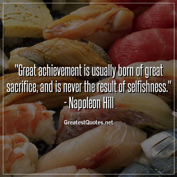 Great achievement is usually born of great sacrifice, and is never the result of selfishness. - Napoleon Hill