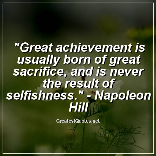 Quote: Great achievement is usually born of great sacrifice, and is never the result of selfishness. - Napoleon Hill