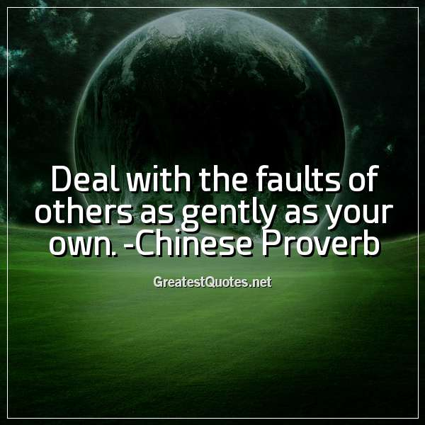 Deal with the faults of others as gently as your own. -Chinese Proverb