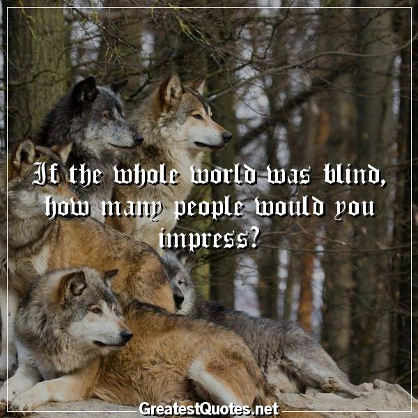 Quote: If the whole world was blind, how many people would you impress?