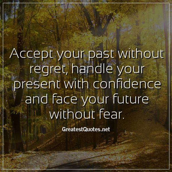 Accept your past without regret, handle your present with confidence and face your future without fear.