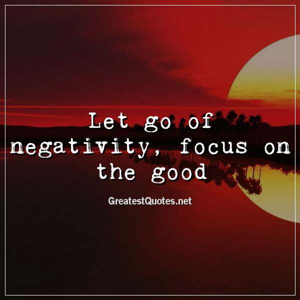 Quote: Let go of negativity, focus on the good.