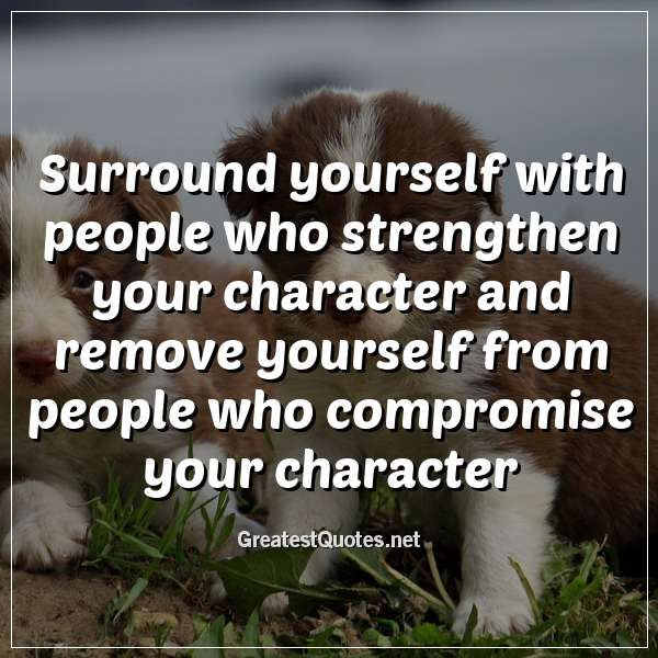 Surround yourself with people who strengthen your character and remove yourself from people who compromise your character.