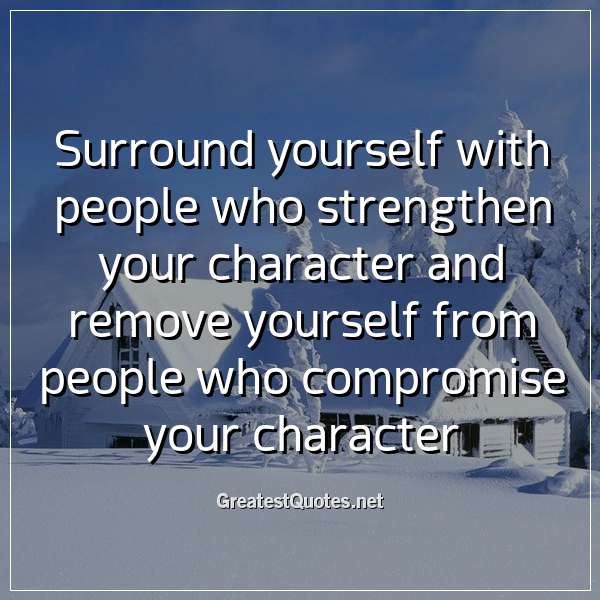 Quote: Surround yourself with people who strengthen your character and remove yourself from people who compromise your character.