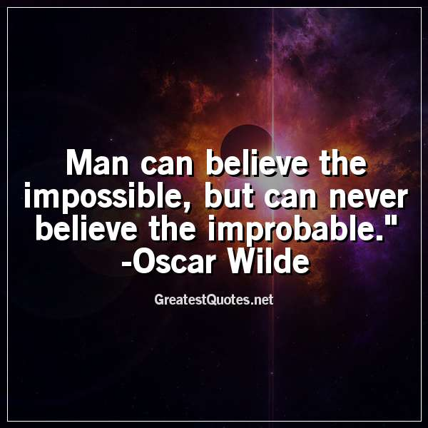 Man can believe the impossible, but can never believe the improbable. - Oscar Wilde