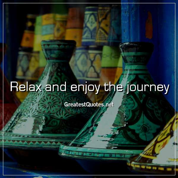 Relax and enjoy the journey.