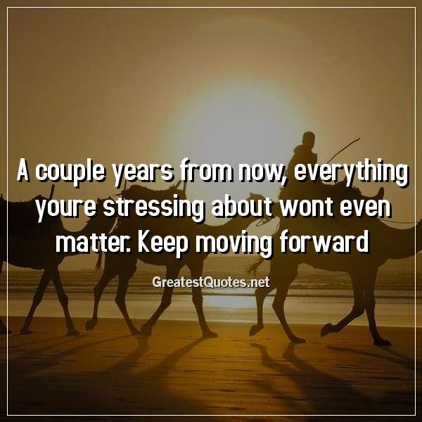 A couple years from now, everything youre stressing about wont even matter. Keep moving forward