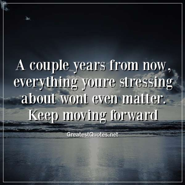Quote: A couple years from now, everything youre stressing about wont even matter. Keep moving forward.