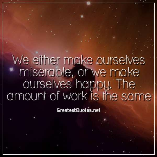 Quote: We either make ourselves miserable, or we make ourselves happy. The amount of work is the same.