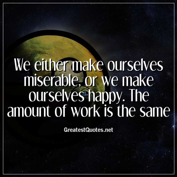 We either make ourselves miserable, or we make ourselves happy. The amount of work is the same.