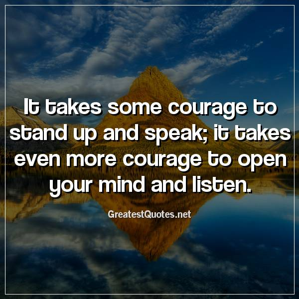 It takes some courage to stand up and speak, it takes even more courage to open your mind and listen
