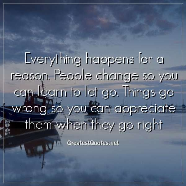 Everything happens for a reason. People change so you can learn to let go. Things go wrong so you can appreciate them when they go right.