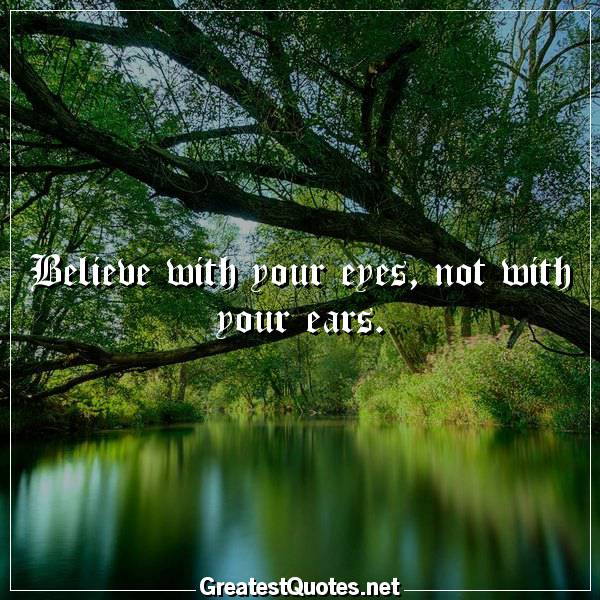 Quote: Believe with your eyes, not with your ears.