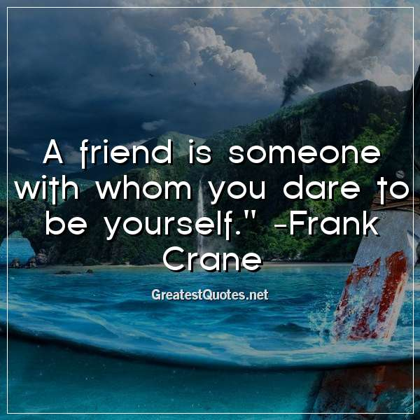 Quote: A friend is someone with whom you dare to be yourself. - Frank Crane