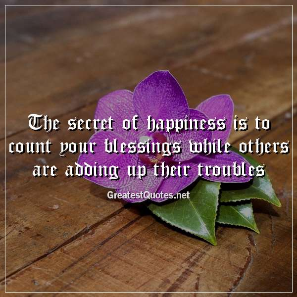 The secret of happiness is to count your blessings while others are adding up their troubles.