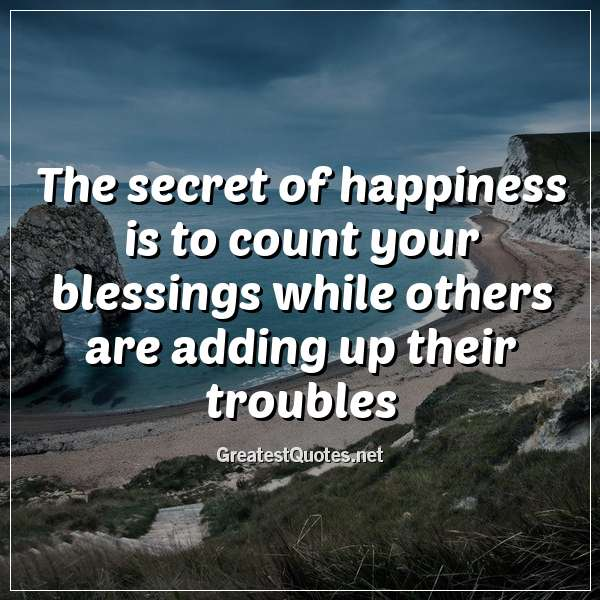 The secret of happiness is to count your blessings while ...