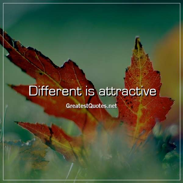 Quote: Different is attractive.
