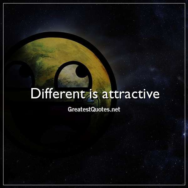 Different is attractive.