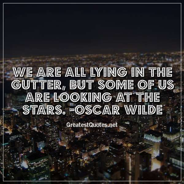 We are all lying in the gutter, but some of us are looking at the stars. - Oscar Wilde