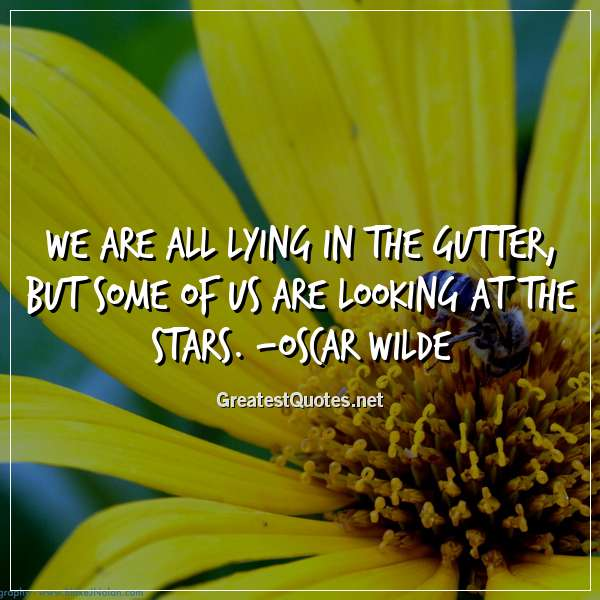 Quote: We are all lying in the gutter, but some of us are looking at the stars. - Oscar Wilde