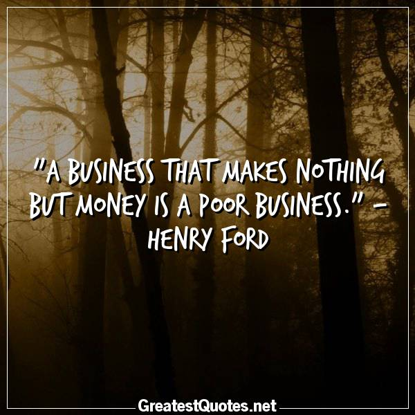 Quote: A business that makes nothing but money is a poor business. - Henry Ford