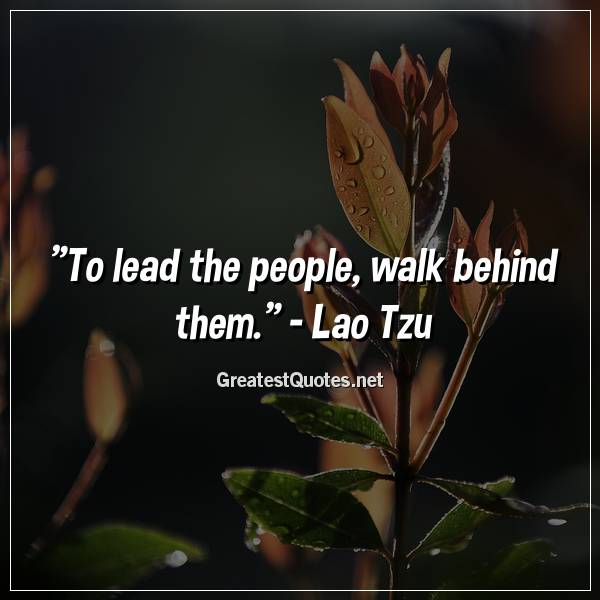 Quote: To lead the people, walk behind them. - Lao Tzu