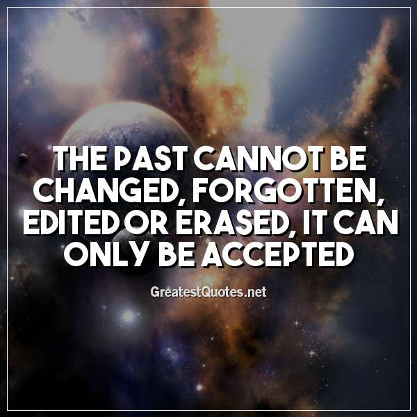 Quote: The past cannot be changed, forgotten, edited or erased; it can only be accepted.