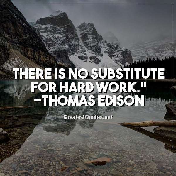 Quote: There is no substitute for hard work. - Thomas Edison