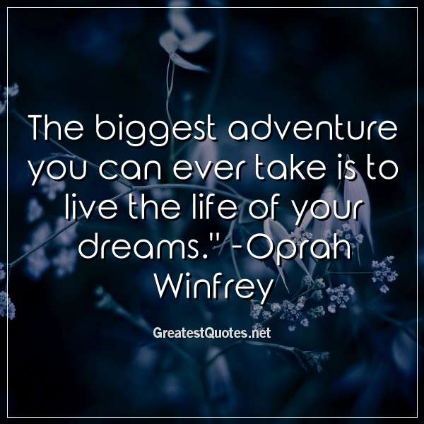Quote: The biggest adventure you can ever take is to live the life of your dreams. - Oprah Winfrey