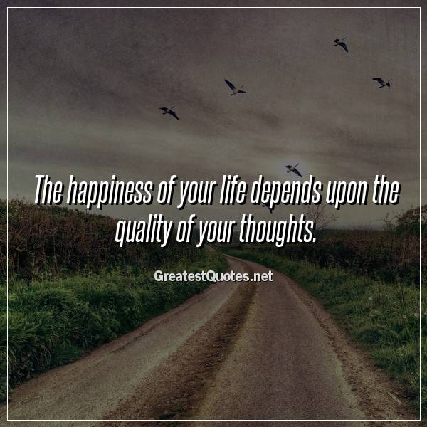 Quote: The happiness of your life depends upon the quality of your thoughts.