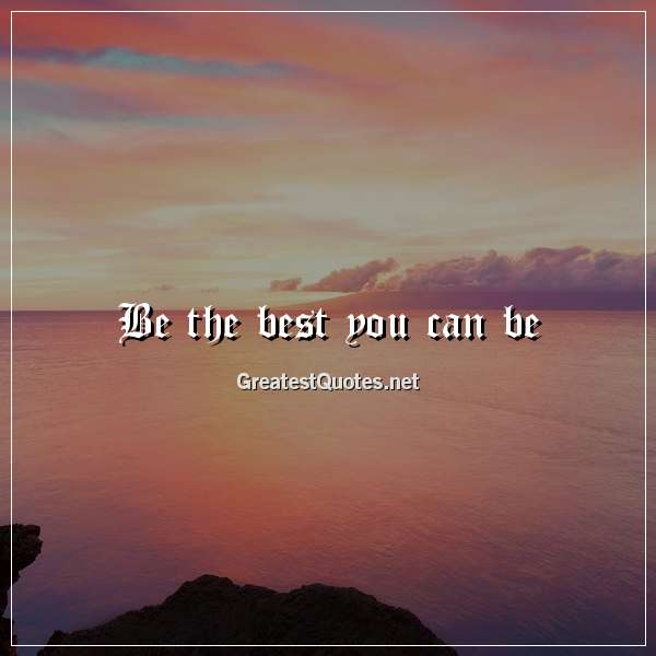 Be the best you can be.