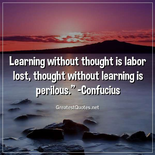 Quote: Learning without thought is labor lost; thought without learning is perilous. - Confucius