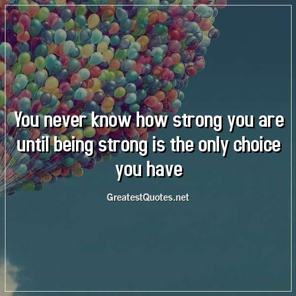 Quote: You never know how strong you are until being strong is the only choice you have.