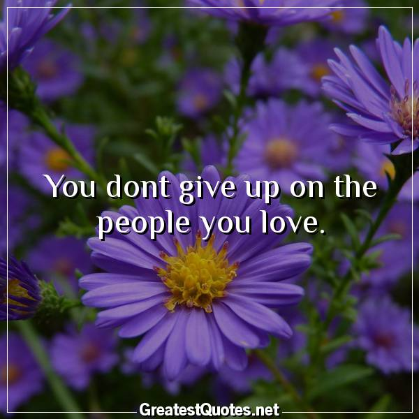 Quote: You dont give up on the people you love.