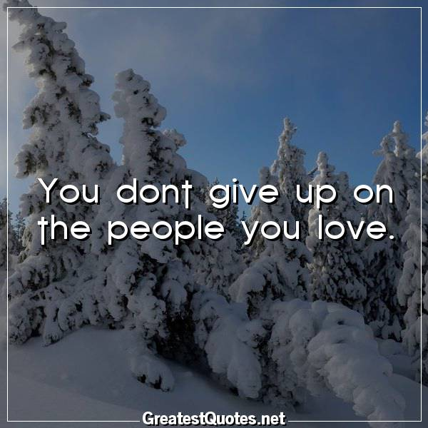 You dont give up on the people you love